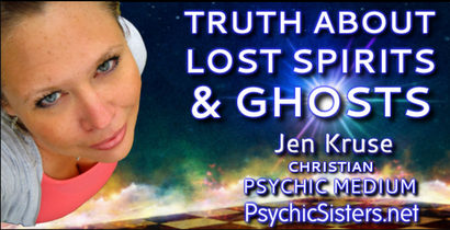 Truth About Lost Spirits & Ghosts by Jen Kruse - Christian High Level Psychic Medium - Help for the Haunted - PsychicSisters.net